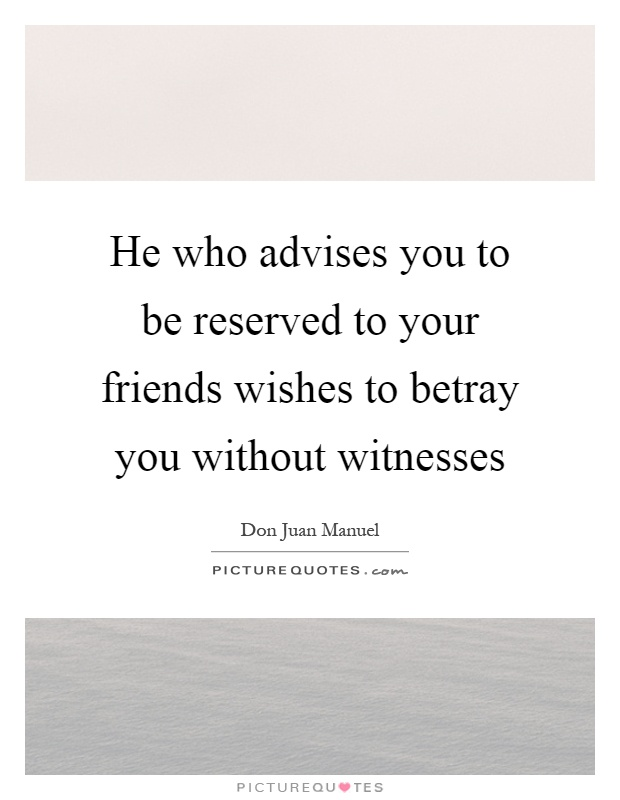 He who advises you to be reserved to your friends wishes to betray you without witnesses Picture Quote #1