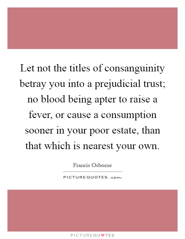 Let not the titles of consanguinity betray you into a prejudicial trust; no blood being apter to raise a fever, or cause a consumption sooner in your poor estate, than that which is nearest your own Picture Quote #1