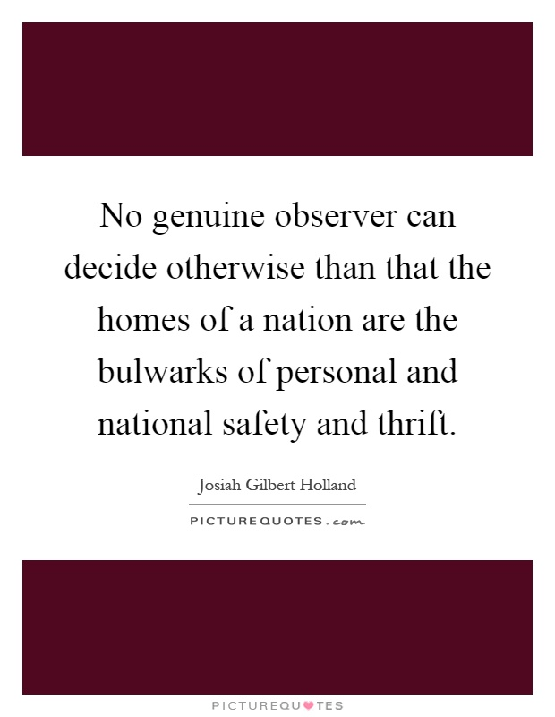 No genuine observer can decide otherwise than that the homes of a nation are the bulwarks of personal and national safety and thrift Picture Quote #1