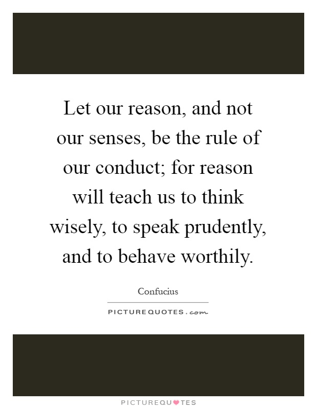 Let our reason, and not our senses, be the rule of our conduct; for reason will teach us to think wisely, to speak prudently, and to behave worthily Picture Quote #1