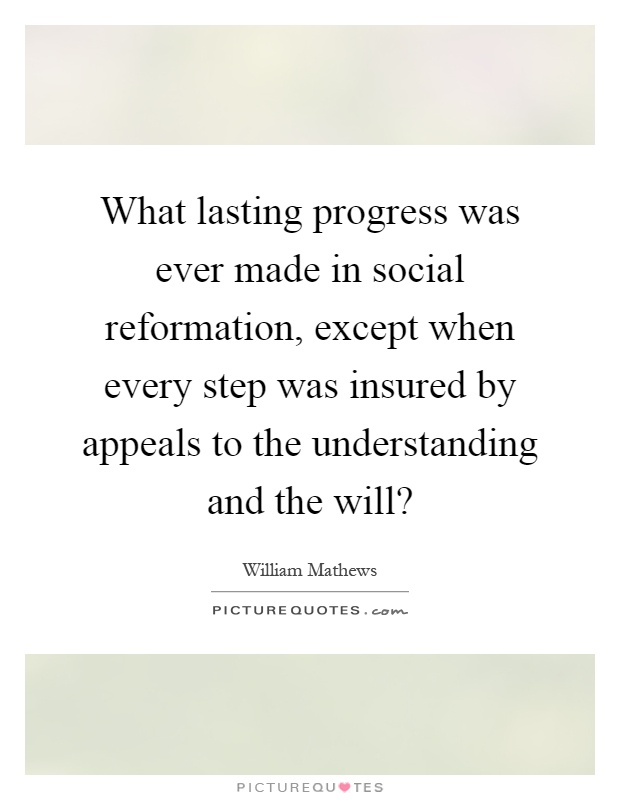 What lasting progress was ever made in social reformation, except when every step was insured by appeals to the understanding and the will? Picture Quote #1