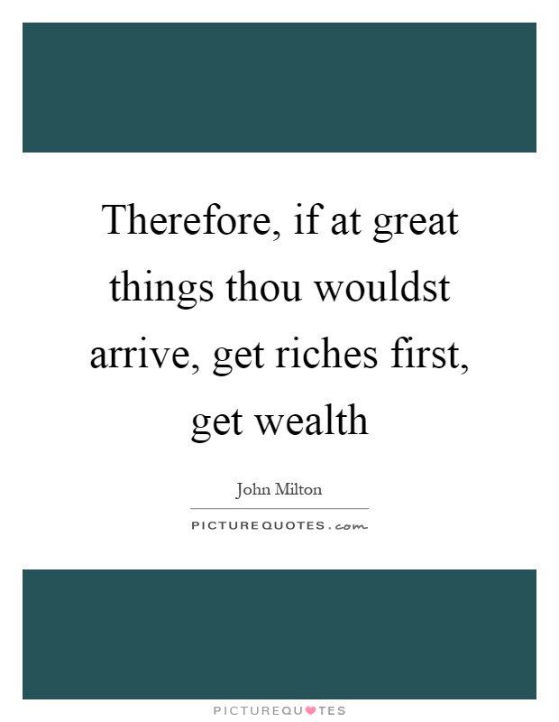Therefore, if at great things thou wouldst arrive, get riches first, get wealth Picture Quote #1