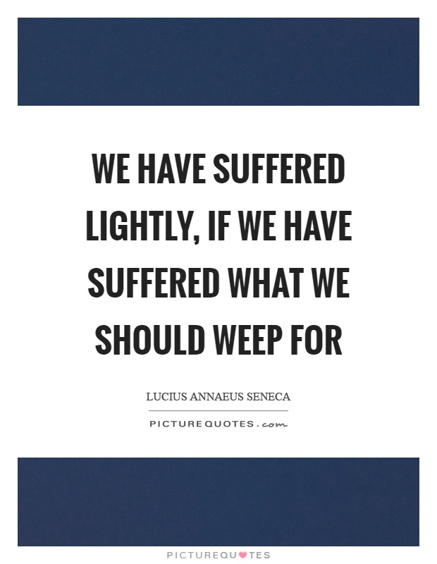 We have suffered lightly, if we have suffered what we should weep for Picture Quote #1