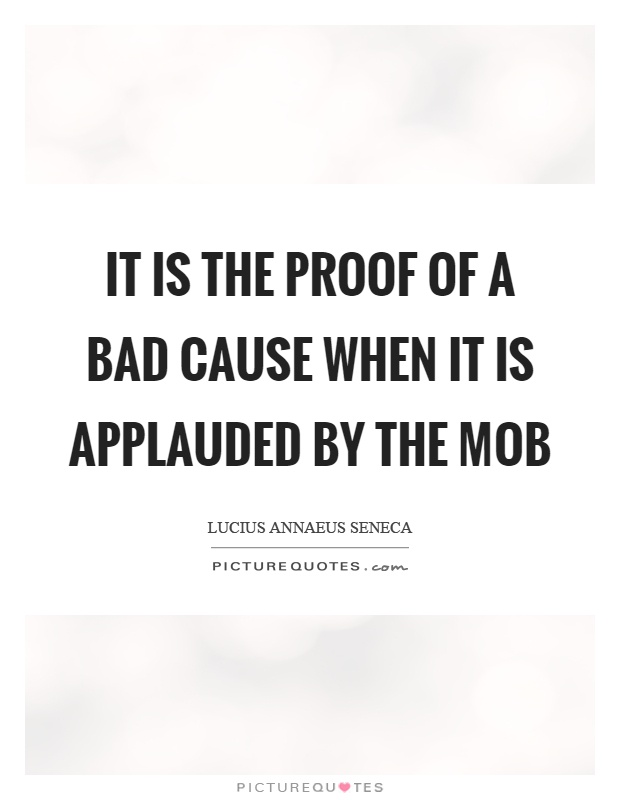It is the proof of a bad cause when it is applauded by the mob Picture Quote #1