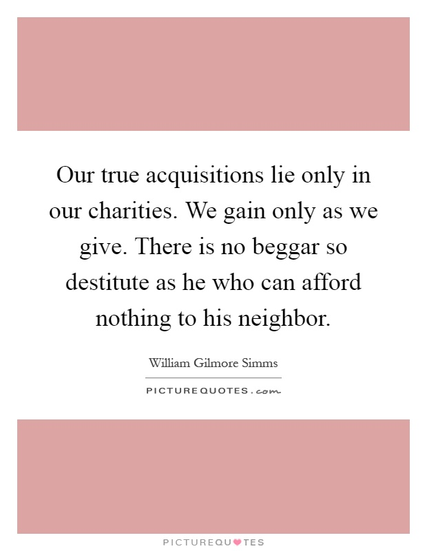 Our true acquisitions lie only in our charities. We gain only as we give. There is no beggar so destitute as he who can afford nothing to his neighbor Picture Quote #1