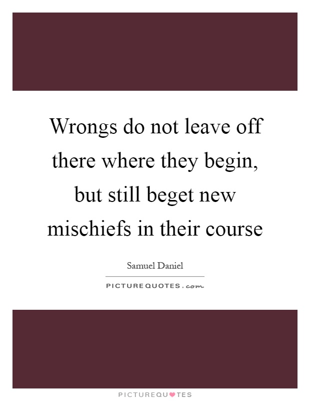 Wrongs do not leave off there where they begin, but still beget new mischiefs in their course Picture Quote #1