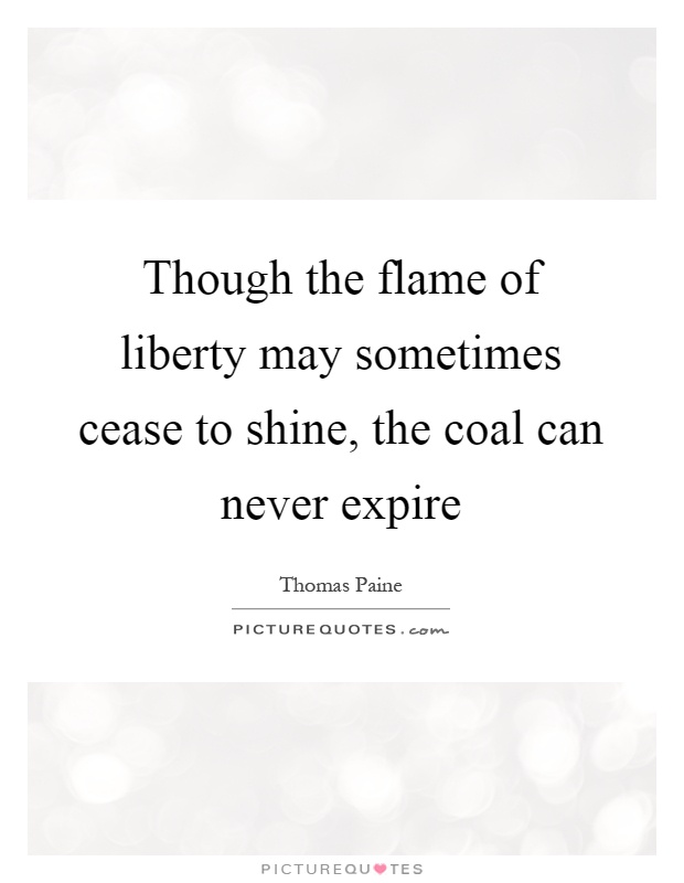 Though the flame of liberty may sometimes cease to shine, the coal can never expire Picture Quote #1
