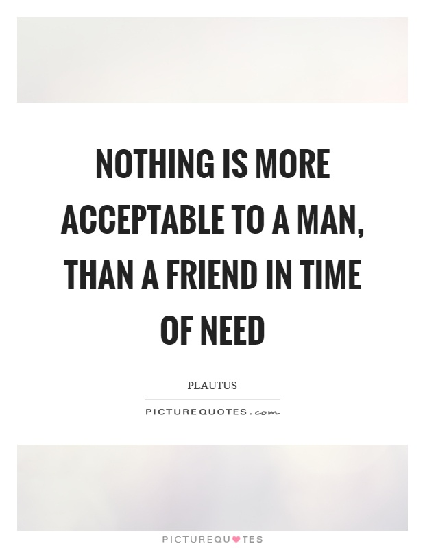 Nothing is more acceptable to a man, than a friend in time of need Picture Quote #1