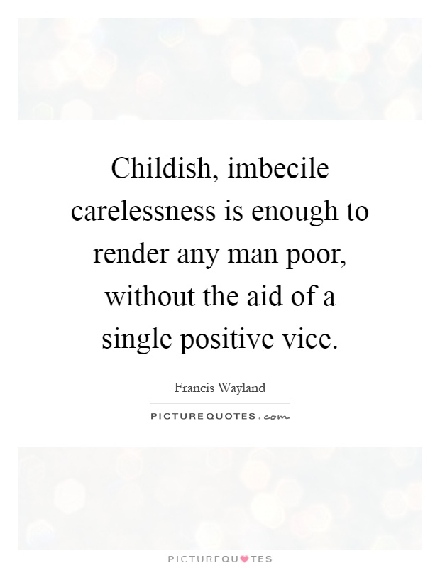 Childish, imbecile carelessness is enough to render any man poor, without the aid of a single positive vice Picture Quote #1