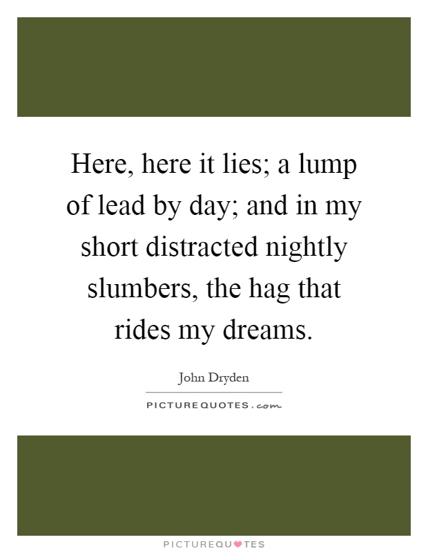 Here, here it lies; a lump of lead by day; and in my short distracted nightly slumbers, the hag that rides my dreams Picture Quote #1