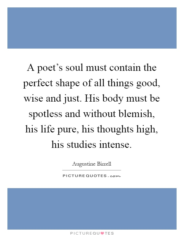 A poet's soul must contain the perfect shape of all things good, wise and just. His body must be spotless and without blemish, his life pure, his thoughts high, his studies intense Picture Quote #1