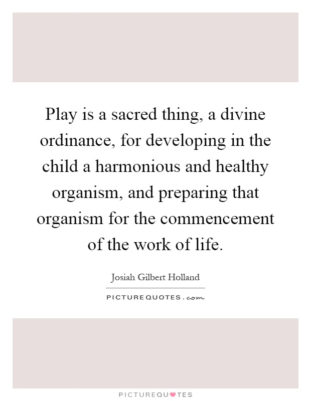 Play is a sacred thing, a divine ordinance, for developing in the child a harmonious and healthy organism, and preparing that organism for the commencement of the work of life Picture Quote #1