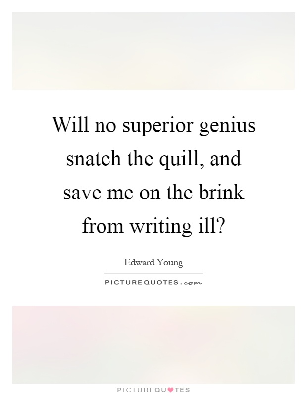 Will no superior genius snatch the quill, and save me on the brink from writing ill? Picture Quote #1