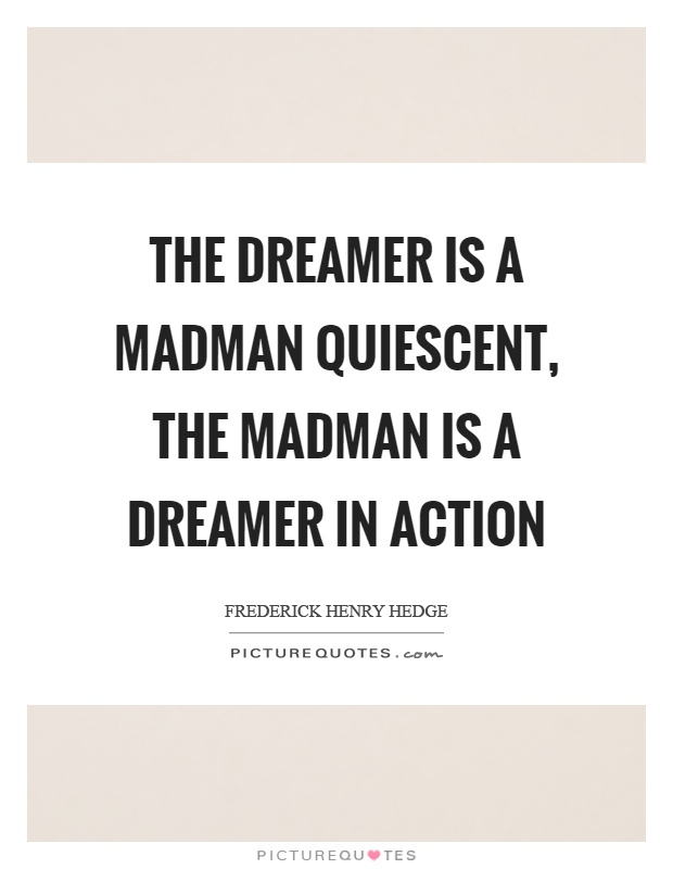The dreamer is a madman quiescent, the madman is a dreamer in action Picture Quote #1