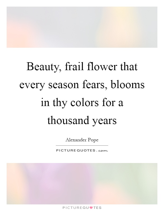 Beauty, frail flower that every season fears, blooms in thy colors for a thousand years Picture Quote #1