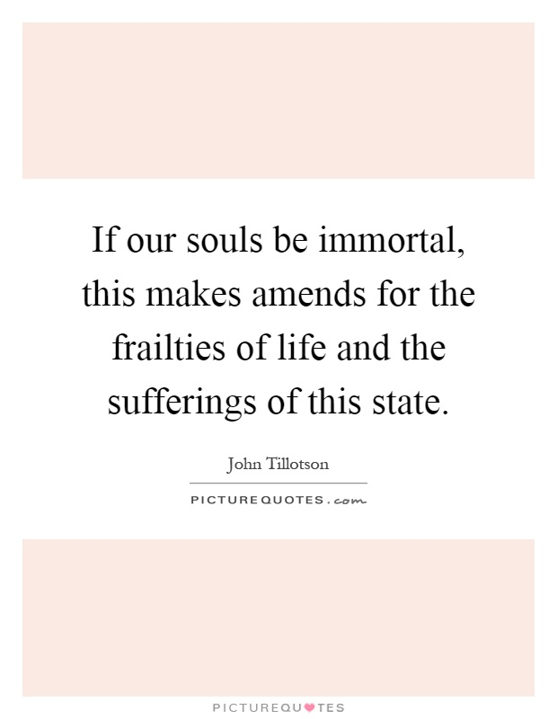 If our souls be immortal, this makes amends for the frailties of life and the sufferings of this state Picture Quote #1