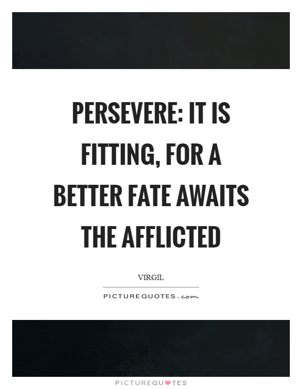 Persevere: It is fitting, for a better fate awaits the afflicted Picture Quote #1