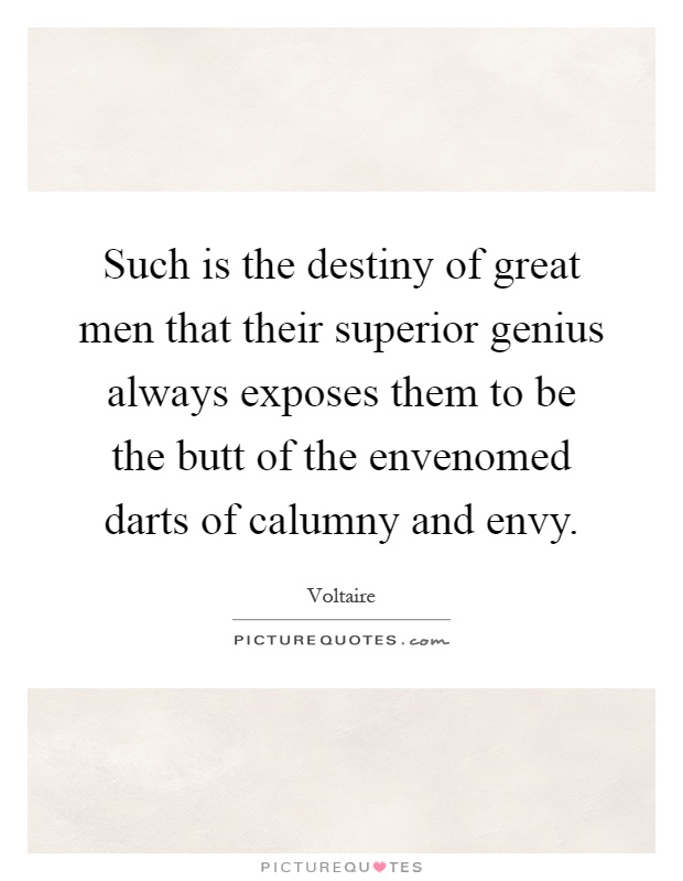 Such is the destiny of great men that their superior genius always exposes them to be the butt of the envenomed darts of calumny and envy Picture Quote #1