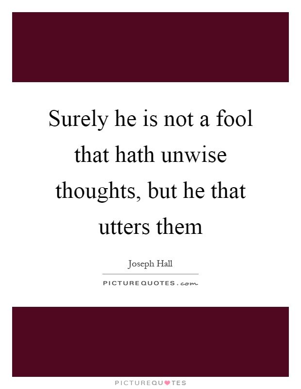Surely he is not a fool that hath unwise thoughts, but he that utters them Picture Quote #1