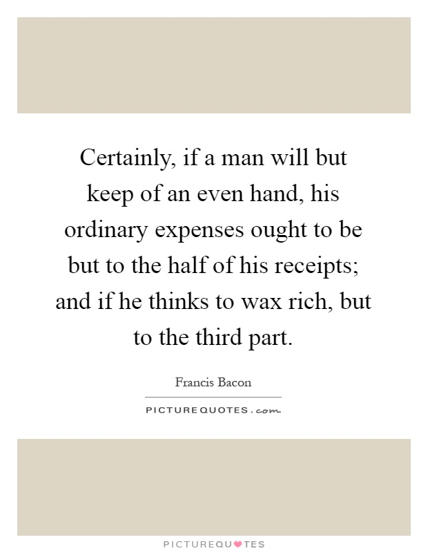 Certainly, if a man will but keep of an even hand, his ordinary expenses ought to be but to the half of his receipts; and if he thinks to wax rich, but to the third part Picture Quote #1