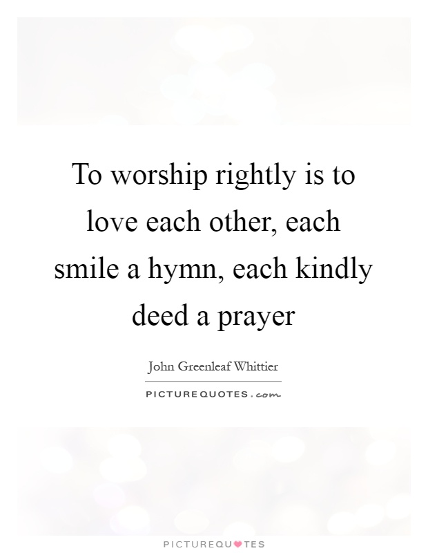 To worship rightly is to love each other, each smile a hymn, each kindly deed a prayer Picture Quote #1