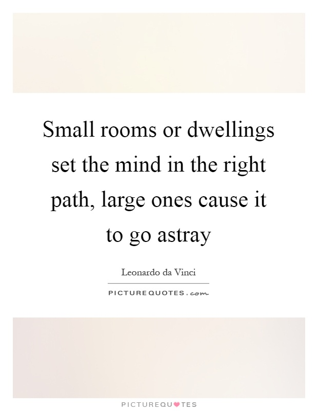 Small rooms or dwellings set the mind in the right path, large ones cause it to go astray Picture Quote #1