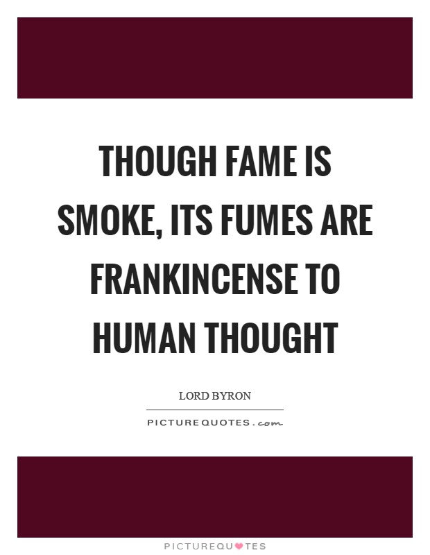 Though fame is smoke, its fumes are frankincense to human thought Picture Quote #1