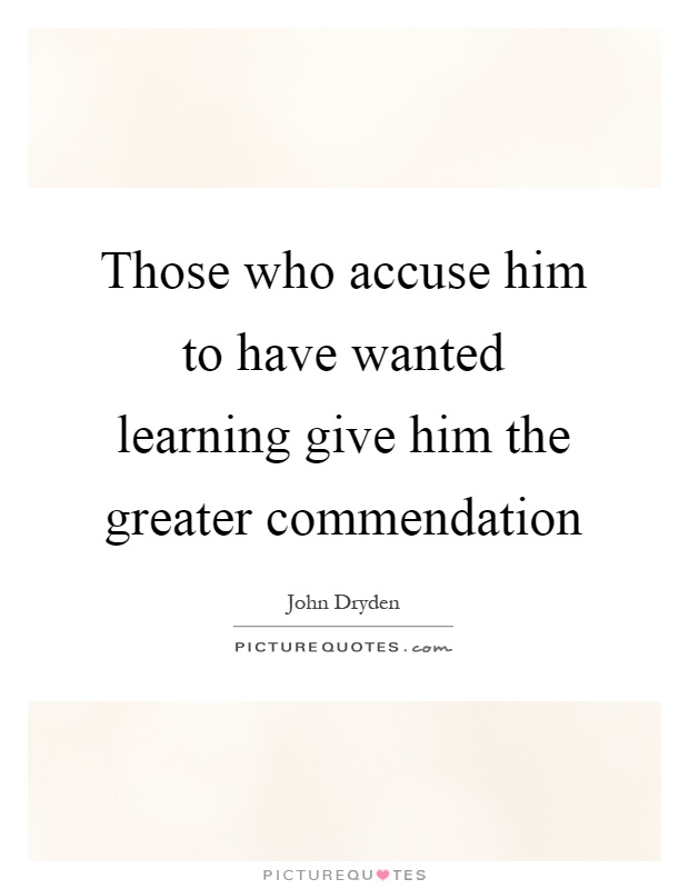 Those who accuse him to have wanted learning give him the greater commendation Picture Quote #1