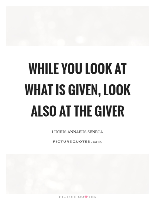 While you look at what is given, look also at the giver Picture Quote #1