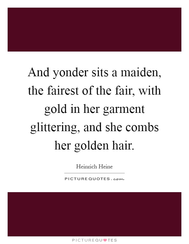 And yonder sits a maiden, the fairest of the fair, with gold in her garment glittering, and she combs her golden hair Picture Quote #1