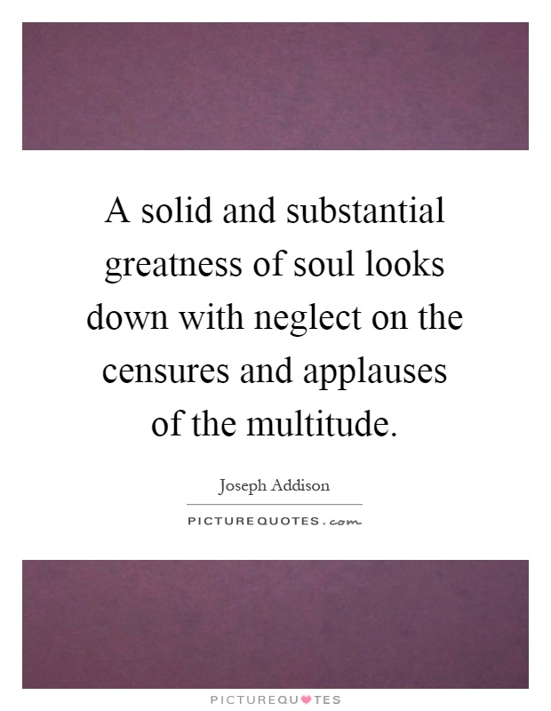 A solid and substantial greatness of soul looks down with neglect on the censures and applauses of the multitude Picture Quote #1