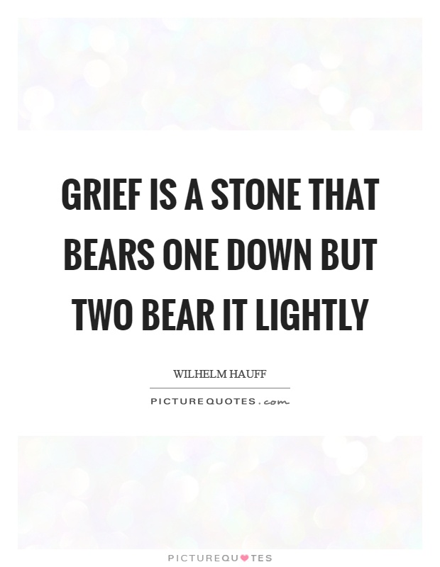 Grief is a stone that bears one down but two bear it lightly Picture Quote #1