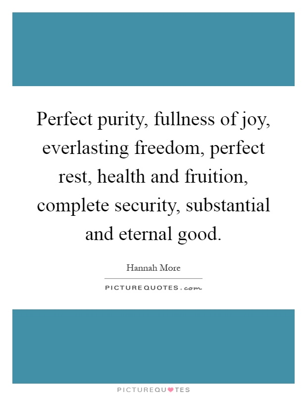 Perfect purity, fullness of joy, everlasting freedom, perfect rest, health and fruition, complete security, substantial and eternal good Picture Quote #1