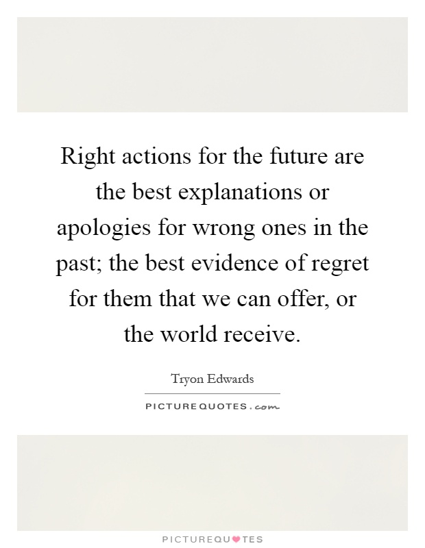 Right actions for the future are the best explanations or apologies for wrong ones in the past; the best evidence of regret for them that we can offer, or the world receive Picture Quote #1