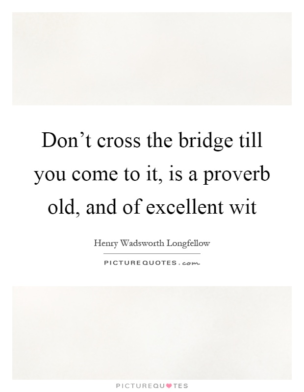Don't cross the bridge till you come to it, is a proverb old, and of excellent wit Picture Quote #1