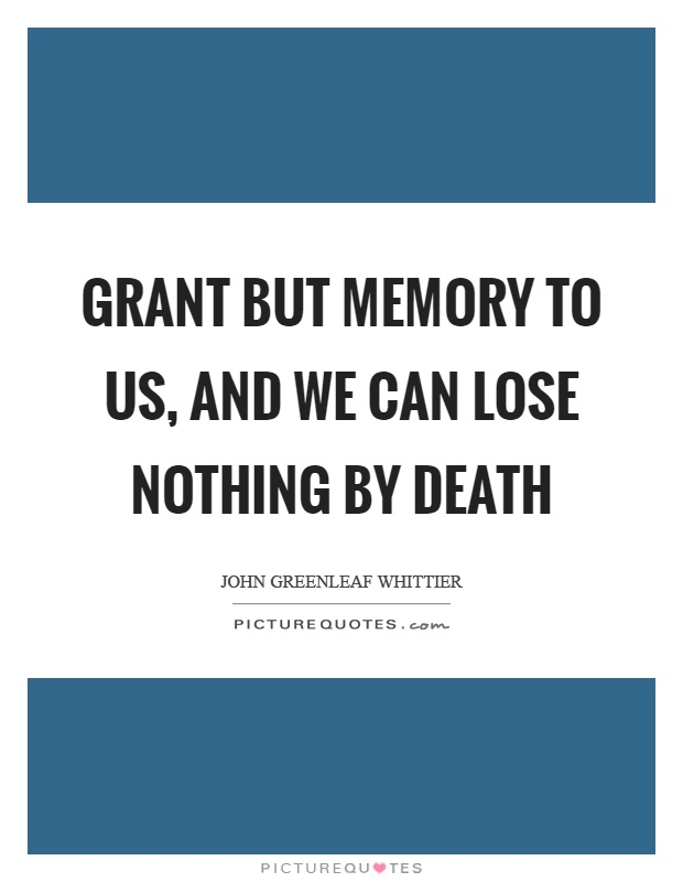 Grant but memory to us, and we can lose nothing by death Picture Quote #1