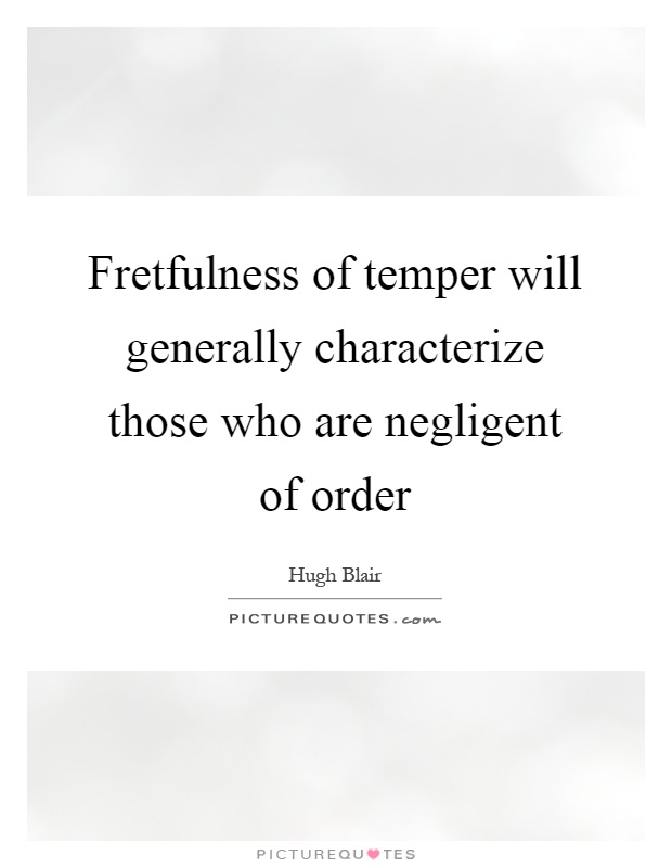 Fretfulness of temper will generally characterize those who are negligent of order Picture Quote #1
