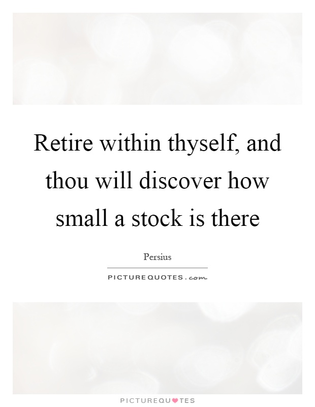 Retire within thyself, and thou will discover how small a stock is there Picture Quote #1