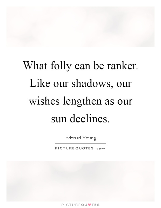 What folly can be ranker. Like our shadows, our wishes lengthen as our sun declines Picture Quote #1