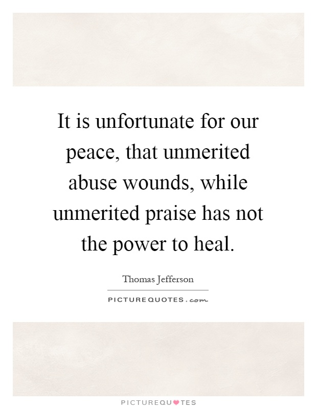 It is unfortunate for our peace, that unmerited abuse wounds, while unmerited praise has not the power to heal Picture Quote #1