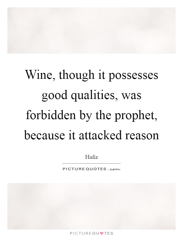 Wine, though it possesses good qualities, was forbidden by the prophet, because it attacked reason Picture Quote #1