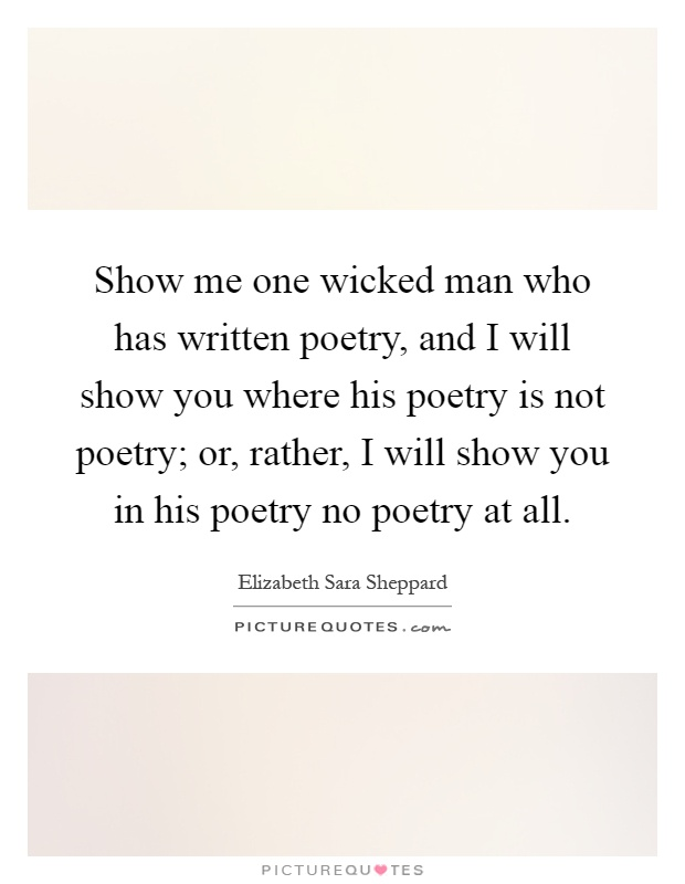 Show me one wicked man who has written poetry, and I will show you where his poetry is not poetry; or, rather, I will show you in his poetry no poetry at all Picture Quote #1