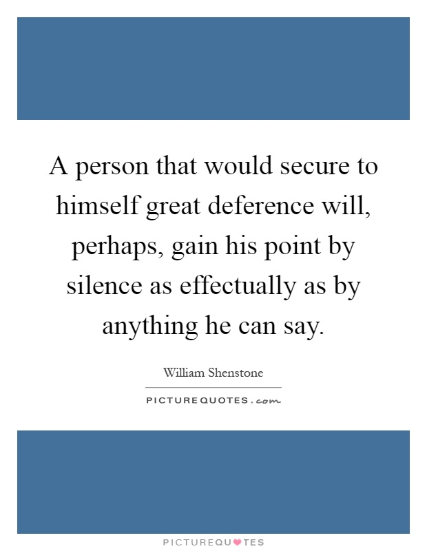 A person that would secure to himself great deference will, perhaps, gain his point by silence as effectually as by anything he can say Picture Quote #1