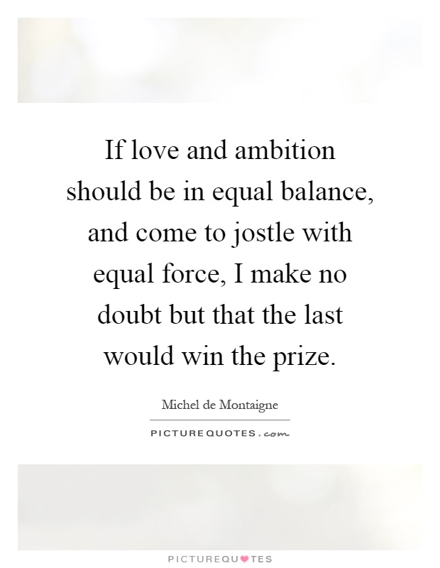 If love and ambition should be in equal balance, and come to jostle with equal force, I make no doubt but that the last would win the prize Picture Quote #1