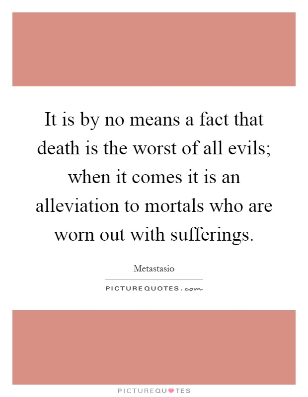 It is by no means a fact that death is the worst of all evils; when it comes it is an alleviation to mortals who are worn out with sufferings Picture Quote #1
