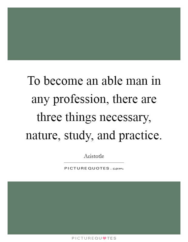To become an able man in any profession, there are three things necessary, nature, study, and practice Picture Quote #1