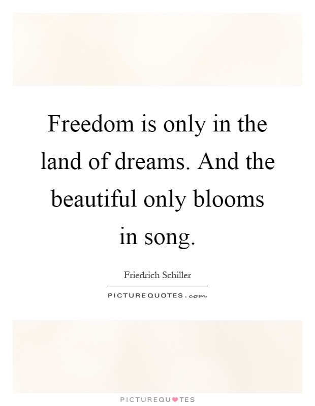 Freedom is only in the land of dreams. And the beautiful only blooms in song Picture Quote #1