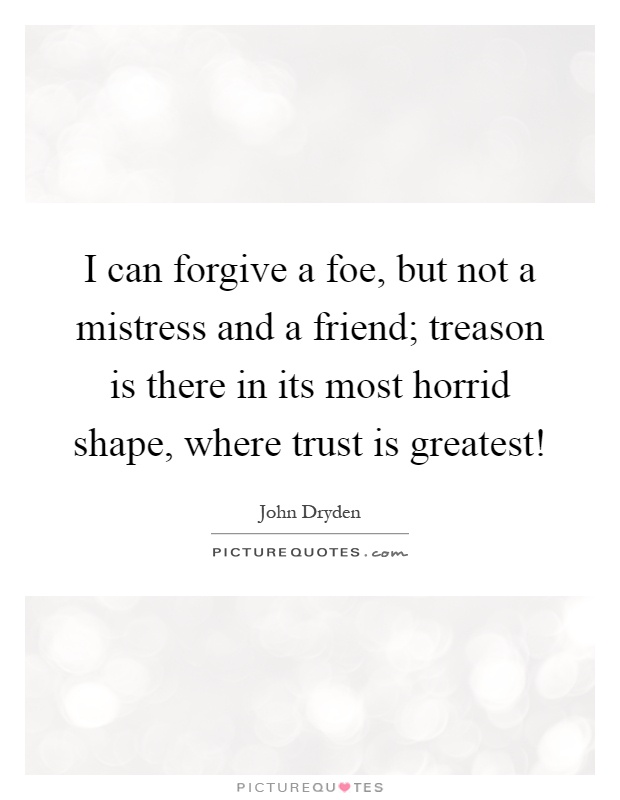 I can forgive a foe, but not a mistress and a friend; treason is there in its most horrid shape, where trust is greatest! Picture Quote #1