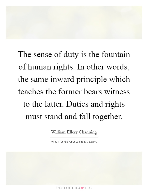 The sense of duty is the fountain of human rights. In other words, the same inward principle which teaches the former bears witness to the latter. Duties and rights must stand and fall together Picture Quote #1
