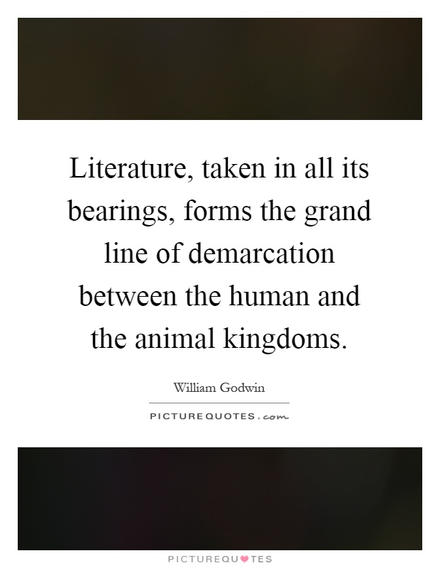 Literature, taken in all its bearings, forms the grand line of demarcation between the human and the animal kingdoms Picture Quote #1